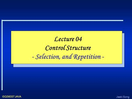 Jaeki Song ISQS6337 JAVA Lecture 04 Control Structure - Selection, and Repetition -