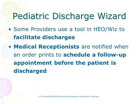 V://Traiining/NEO/MR/2009training/discharge appt scheduling for VCH09.ppt Pediatric Discharge Wizard Some Providers use a tool in HEO/Wiz to facilitate.
