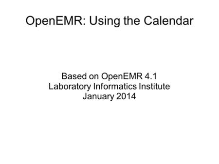 OpenEMR: Using the Calendar Based on OpenEMR 4.1 Laboratory Informatics Institute January 2014.