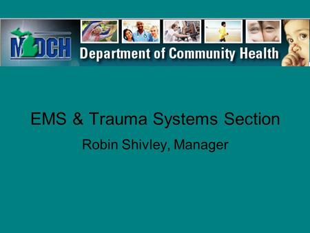 EMS & Trauma Systems Section Robin Shivley, Manager.