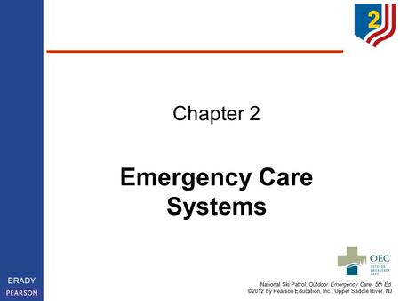 National Ski Patrol, Outdoor Emergency Care, 5th Ed. ©2012 by Pearson Education, Inc., Upper Saddle River, NJ BRADY Emergency Care Systems Chapter 2.