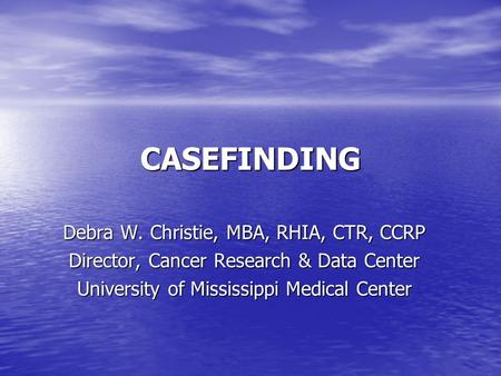 CASEFINDING Debra W. Christie, MBA, RHIA, CTR, CCRP Director, Cancer Research & Data Center University of Mississippi Medical Center.