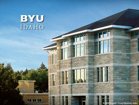 © 2010 Brigham Young University–Idaho 1 © 2008 Brigham Young University–Idaho.