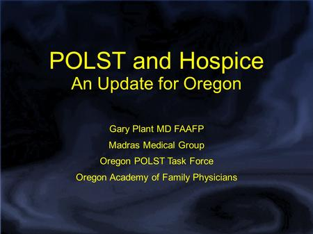 POLST and Hospice An Update for Oregon Gary Plant MD FAAFP Madras Medical Group Oregon POLST Task Force Oregon Academy of Family Physicians.