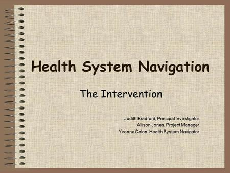 Health System Navigation The Intervention Judith Bradford, Principal Investigator Allison Jones, Project Manager Yvonne Colon, Health System Navigator.