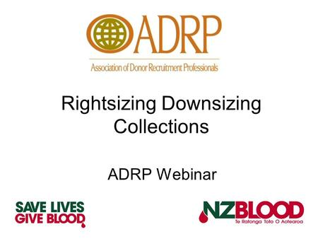Rightsizing Downsizing Collections ADRP Webinar. A National Blood Service Perspective Sole supplier – no competition No incentives for donors No financial.
