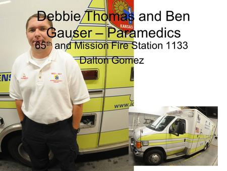 Debbie Thomas and Ben Gauser – Paramedics 65 th and Mission Fire Station 1133 Dalton Gomez.