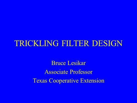 TRICKLING FILTER DESIGN Bruce Lesikar Associate Professor Texas Cooperative Extension.