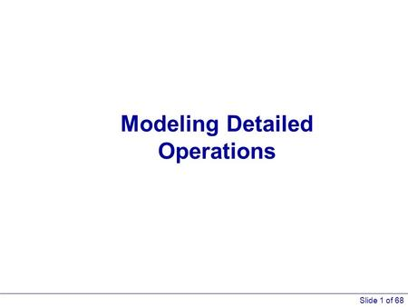 Slide 1 of 68 Modeling Detailed Operations. Slide 2 of 68 What We'll Do... Explore lower-level modeling constructs Model 5-1: Automotive maintenance/repair.