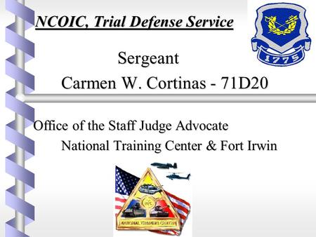 NCOIC, Trial Defense Service Sergeant Sergeant Carmen W. Cortinas - 71D20 Office of the Staff Judge Advocate Office of the Staff Judge Advocate National.