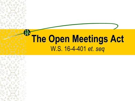 The Open Meetings Act The Open Meetings Act W.S. 16-4-401 et. seq.