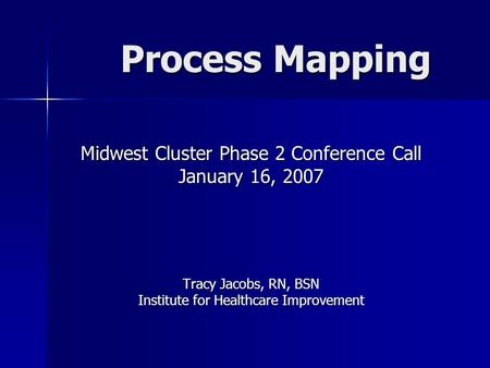 Process Mapping Midwest Cluster Phase 2 Conference Call January 16, 2007 Tracy Jacobs, RN, BSN Institute for Healthcare Improvement.