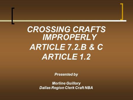CROSSING CRAFTS IMPROPERLY ARTICLE 7.2.B & C ARTICLE 1.2 Presented by Morline Guillory Dallas Region Clerk Craft NBA.