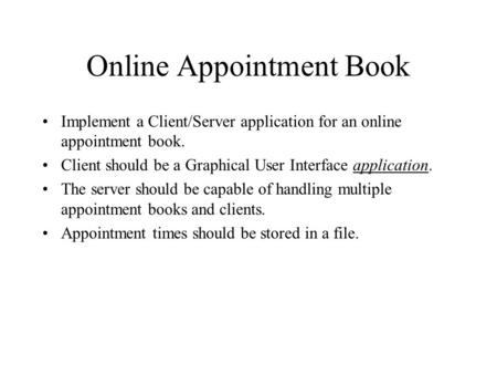 Online Appointment Book Implement a Client/Server application for an online appointment book. Client should be a Graphical User Interface application.