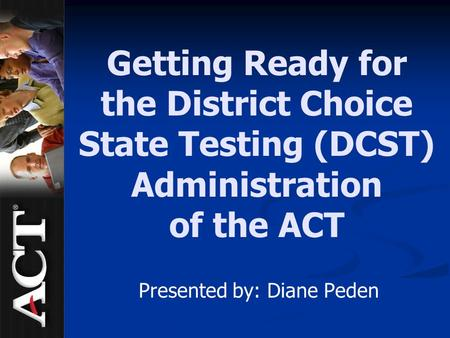 Getting Ready for the District Choice State Testing (DCST) Administration of the ACT Presented by: Diane Peden.