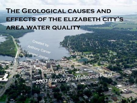 The Geological causes and effects of the elizabeth city's area water quality 2007 Burroughs Wellcome Fund Created by: Anthony Carver Jameel Joyner Terence.