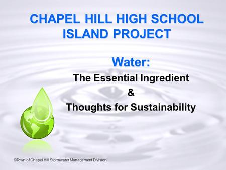 CHAPEL HILL HIGH SCHOOL ISLAND PROJECT Water: The Essential Ingredient & Thoughts for Sustainability ©Town of Chapel Hill Stormwater Management Division.
