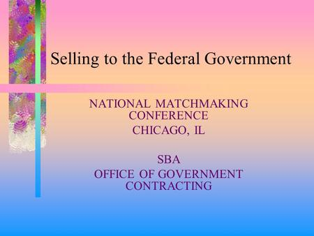 Selling to the Federal Government NATIONAL MATCHMAKING CONFERENCE CHICAGO, IL SBA OFFICE OF GOVERNMENT CONTRACTING.