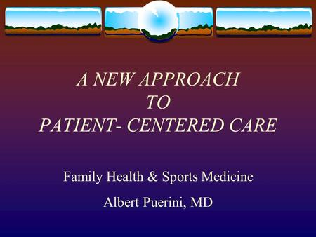 A NEW APPROACH TO PATIENT- CENTERED CARE Family Health & Sports Medicine Albert Puerini, MD.