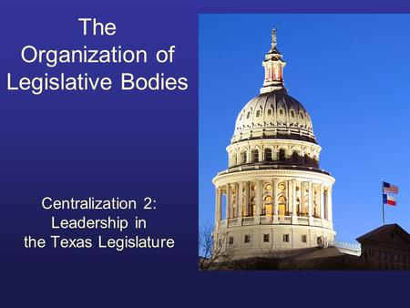 The Organization of Legislative Bodies Centralization 2: Leadership in the Texas Legislature.