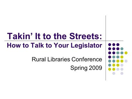 Takin' It to the Streets: How to Talk to Your Legislator Rural Libraries Conference Spring 2009.