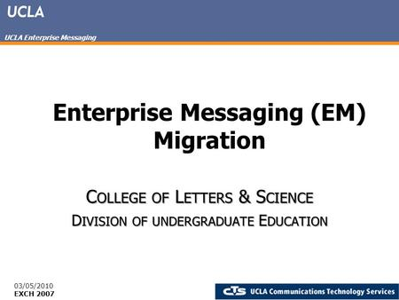 UCLA Enterprise Messaging Enterprise Messaging (EM) Migration C OLLEGE OF L ETTERS & S CIENCE D IVISION OF UNDERGRADUATE E DUCATION 03/05/2010 EXCH 2007.