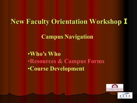 New Faculty Orientation Workshop I Campus Navigation Who's Who Resources & Campus Forms Course Development.