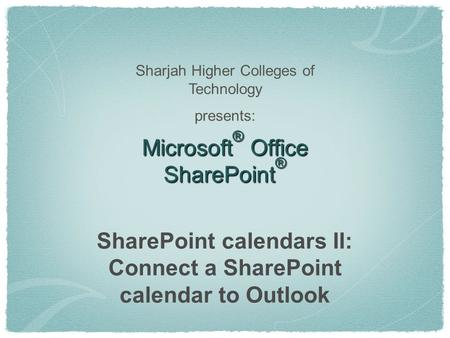 Microsoft ® Office SharePoint ® SharePoint calendars II: Connect a SharePoint calendar to Outlook Sharjah Higher Colleges of Technology presents: