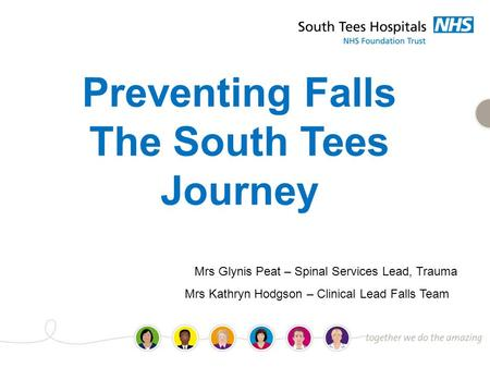 Preventing Falls The South Tees Journey Mrs Glynis Peat – Spinal Services Lead, Trauma Mrs Kathryn Hodgson – Clinical Lead Falls Team.