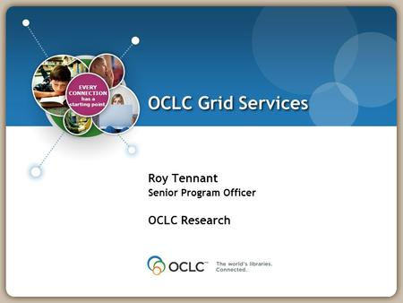 DLF Forum Nov. 2008 OCLC Grid Services Roy Tennant Senior Program Officer OCLC Research EVERY CONNECTION has a starting point.