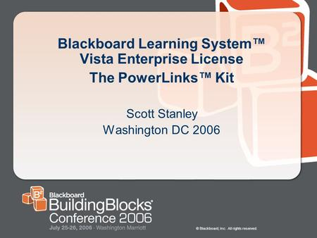 © Blackboard, Inc. All rights reserved. Blackboard Learning System™ Vista Enterprise License The PowerLinks™ Kit Scott Stanley Washington DC 2006.