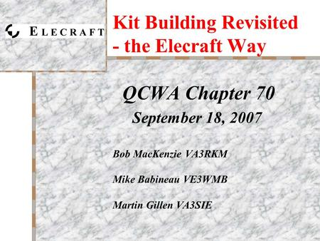 Kit Building Revisited - the Elecraft Way QCWA Chapter 70 September 18, 2007 Bob MacKenzie VA3RKM Mike Babineau VE3WMB Martin Gillen VA3SIE.