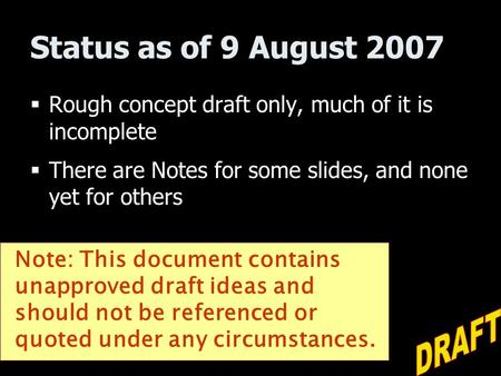 Status as of 9 August 2007  Rough concept draft only, much of it is incomplete  There are Notes for some slides, and none yet for others Note: This document.