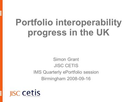 Portfolio interoperability progress in the UK Simon Grant JISC CETIS IMS Quarterly ePortfolio session Birmingham 2008-09-16.