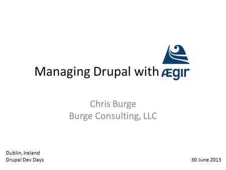 Managing Drupal with Aegir Chris Burge Burge Consulting, LLC 30 June 2013 Dublin, Ireland Drupal Dev Days.