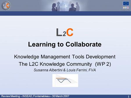 Review Meeting – INSEAD, Fontainebleau – 30 March 2007 1 L 2 C Learning to Collaborate Knowledge Management Tools Development The L2C Knowledge Community.
