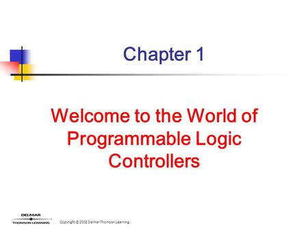 Copyright © 2002 Delmar Thomson Learning Chapter 1 Welcome to the World of Programmable Logic Controllers.