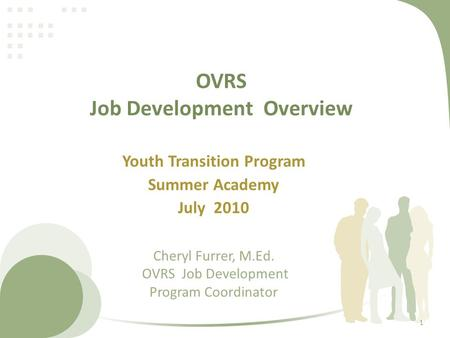 OVRS Job Development Overview Youth Transition Program Summer Academy July 2010 Cheryl Furrer, M.Ed. OVRS Job Development Program Coordinator 1.