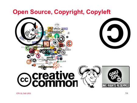 CPS 82, Fall 2011 5.1 Open Source, Copyright, Copyleft.