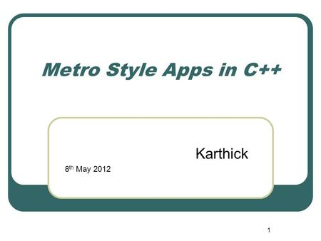 1 Metro Style Apps in C++ Karthick 8 th May 2012.