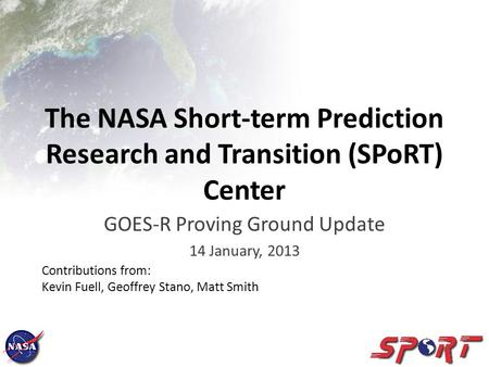 The NASA Short-term Prediction Research and Transition (SPoRT) Center GOES-R Proving Ground Update 14 January, 2013 Contributions from: Kevin Fuell, Geoffrey.