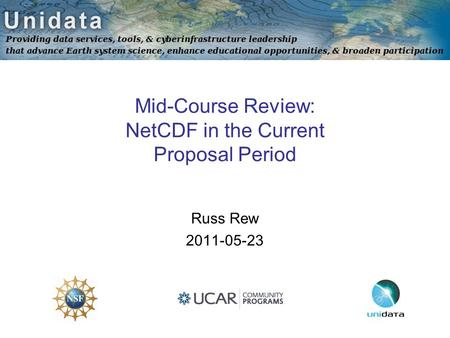 Mid-Course Review: NetCDF in the Current Proposal Period Russ Rew 2011-05-23.