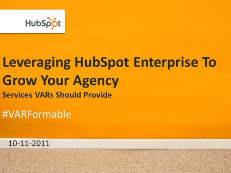 Leveraging HubSpot Enterprise To Grow Your Agency Services VARs Should Provide 10-11-2011 #VARFormable 1.