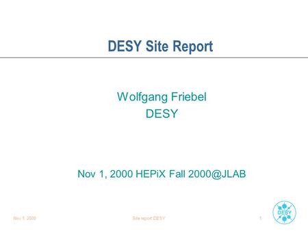 Nov 1, 2000Site report DESY1 DESY Site Report Wolfgang Friebel DESY Nov 1, 2000 HEPiX Fall