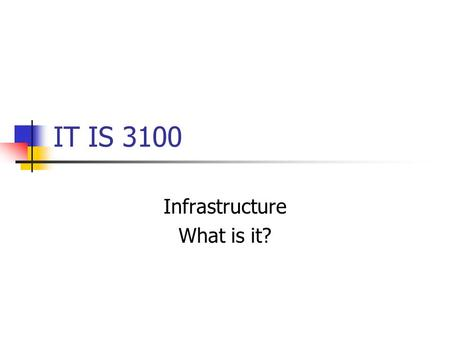 IT IS 3100 Infrastructure What is it?. Infrastructure From www.m-w.com (Merriam-Webster):www.m-w.com 1 : the underlying foundation or basic framework.