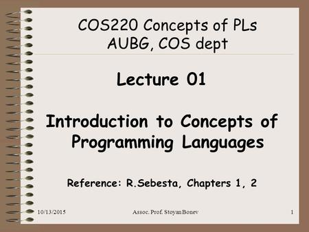10/13/2015Assoc. Prof. Stoyan Bonev1 COS220 Concepts of PLs AUBG, COS dept Lecture 01 Introduction to Concepts of Programming <strong>Languages</strong> Reference: R.Sebesta,