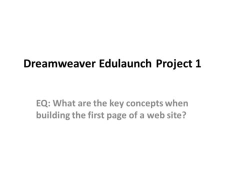 Dreamweaver Edulaunch Project 1 EQ: What are the key concepts when building the first page of a web site?