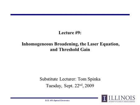ECE 455: Optical Electronics Lecture #9: Inhomogeneous Broadening, the Laser Equation, and Threshold Gain Substitute Lecturer: Tom Spinka Tuesday, Sept.