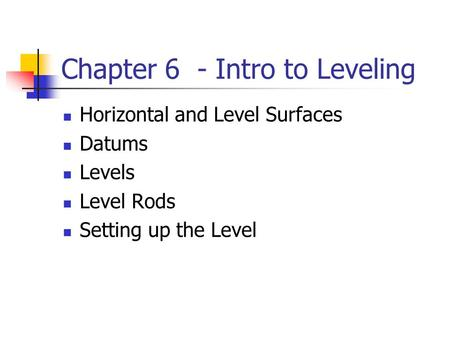 Chapter 6 - Intro to Leveling Horizontal and Level Surfaces Datums Levels Level Rods Setting up the Level.