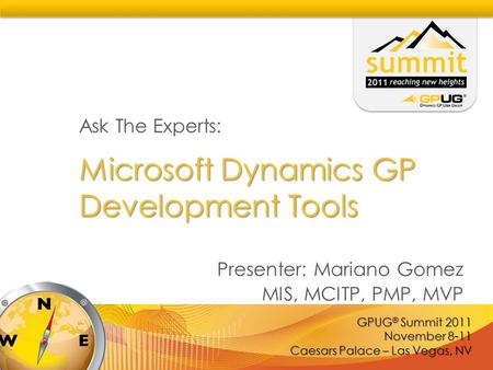 GPUG ® Summit 2011 November 8-11 Caesars Palace – Las Vegas, NV Microsoft Dynamics GP Development Tools Ask The Experts: Presenter: Mariano Gomez MIS,